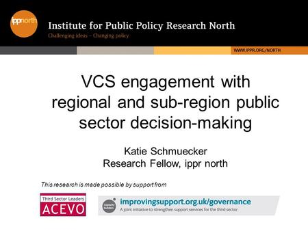 VCS engagement with regional and sub-region public sector decision-making Katie Schmuecker Research Fellow, ippr north This research is made possible by.