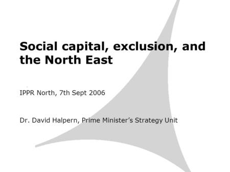 Social capital, exclusion, and the North East IPPR North, 7th Sept 2006 Dr. David Halpern, Prime Ministers Strategy Unit.