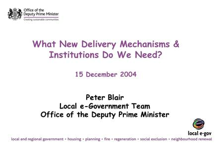 What New Delivery Mechanisms & Institutions Do We Need? 15 December 2004 Peter Blair Local e-Government Team Office of the Deputy Prime Minister Peter.