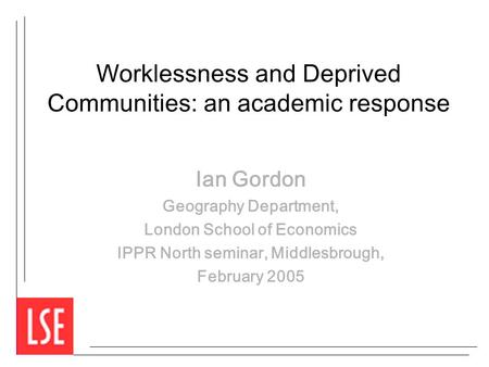 Worklessness and Deprived Communities: an academic response Ian Gordon Geography Department, London School of Economics IPPR North seminar, Middlesbrough,