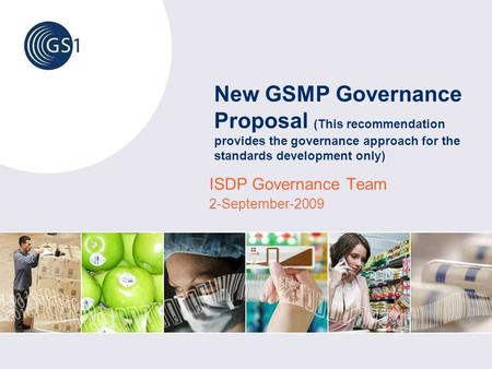 New GSMP Governance Proposal (This recommendation provides the governance approach for the standards development only) ISDP Governance Team 2-September-2009.