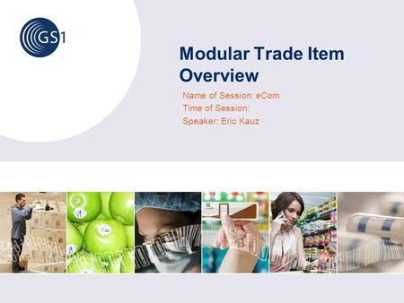 Modular Trade Item Overview Name of Session: eCom Time of Session: Speaker: Eric Kauz.