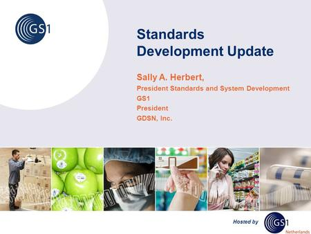 Hosted by Standards Development Update Sally A. Herbert, President Standards and System Development GS1 President GDSN, Inc.