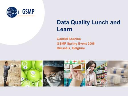 Data Quality Lunch and Learn Gabriel Sobrino GSMP Spring Event 2008 Brussels, Belgium.
