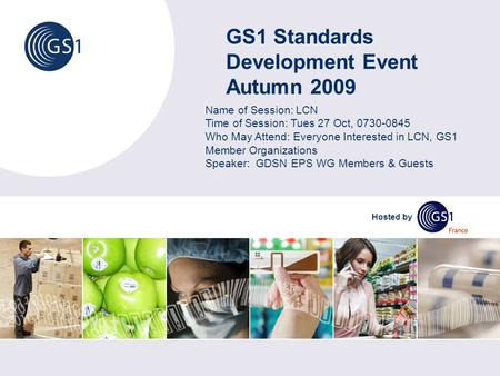 GS1 Standards Development Event Autumn 2009 Hosted by Name of Session: LCN Time of Session: Tues 27 Oct, 0730-0845 Who May Attend: Everyone Interested.