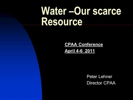 Water –Our scarce Resource CPAA Conference April 4-6 2011 Peter Lehner Director CPAA.