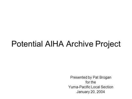 Potential AIHA Archive Project Presented by Pat Brogan for the Yuma-Pacific Local Section January 20, 2004.