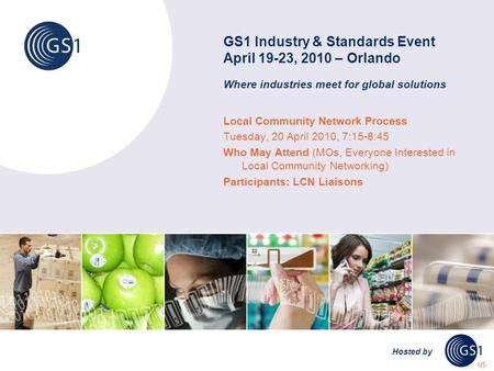 GS1 Industry & Standards Event April 19-23, 2010 – Orlando Where industries meet for global solutions Hosted by Local Community Network Process Tuesday,