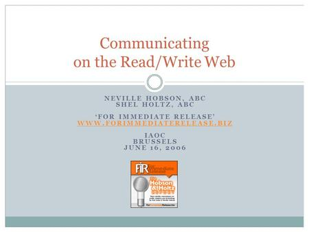 Communicating on the Read/Write Web NEVILLE HOBSON, ABC SHEL HOLTZ, ABC FOR IMMEDIATE RELEASE WWW.FORIMMEDIATERELEASE.BIZ IAOC BRUSSELS JUNE 16, 2006.
