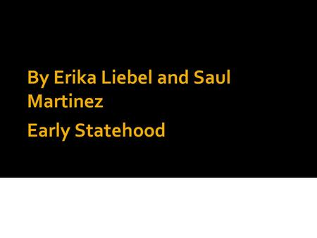 Early Statehood By Erika Liebel and Saul Martinez.
