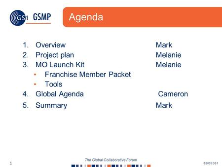 ©2005 GS1 1 The Global Collaborative Forum Agenda 1.Overview Mark 2.Project planMelanie 3.MO Launch Kit Melanie Franchise Member Packet Tools 4.Global.