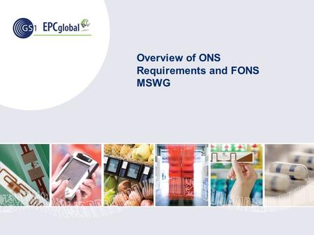 Overview of ONS Requirements and FONS MSWG. ©2008 GS1 EPCglobal What is a ONS? ONS – Object Name Service Based on DNS – Domain Name System, an Internet.