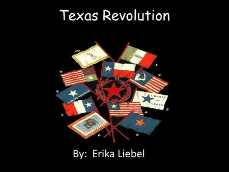 Texas Revolution By: Erika Liebel.