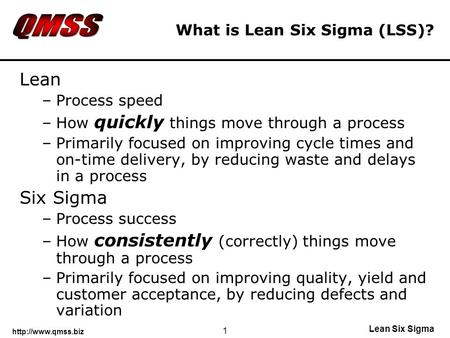 Lean Six Sigma 1 What is Lean Six Sigma (LSS)? Lean –Process speed –How quickly things move through a process –Primarily focused on.