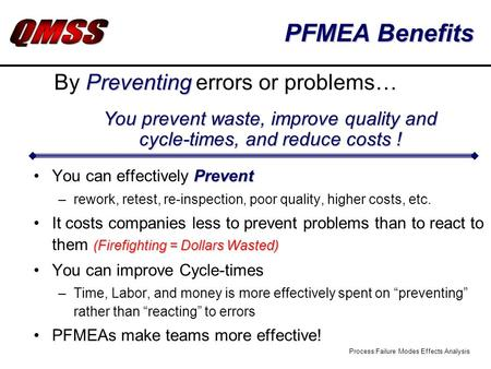 Process Failure Modes Effects Analysis PFMEA Benefits PreventYou can effectively Prevent –rework, retest, re-inspection, poor quality, higher costs, etc.