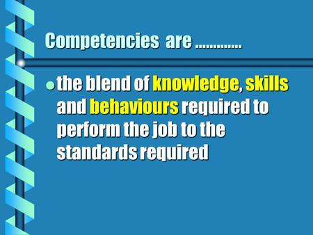 Competencies are …………. l the blend of knowledge, skills and behaviours required to perform the job to the standards required.