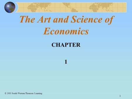1 The Art and Science of Economics CHAPTER 1 © 2003 South-Western/Thomson Learning.