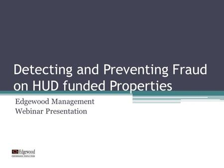 Detecting and Preventing Fraud on HUD funded Properties Edgewood Management Webinar Presentation.