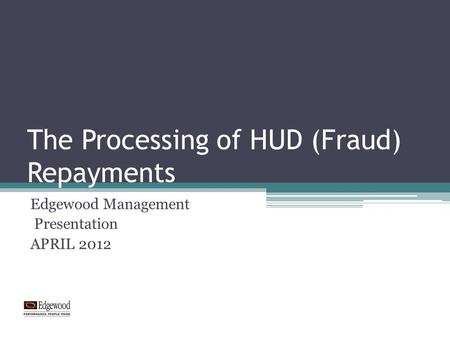 The Processing of HUD (Fraud) Repayments Edgewood Management Presentation APRIL 2012.