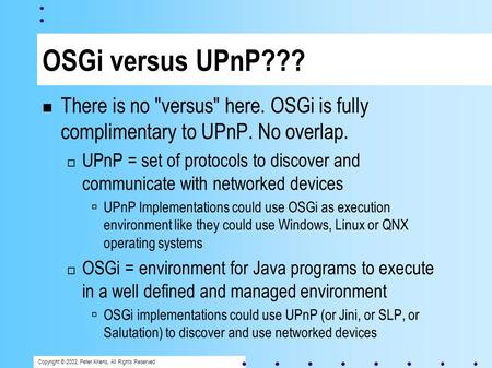Copyright © 2002, Peter Kriens, All Rights Reserved OSGi versus UPnP??? There is no versus here. OSGi is fully complimentary to UPnP. No overlap. UPnP.