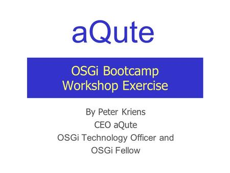 AQute OSGi Bootcamp Workshop Exercise By Peter Kriens CEO aQute OSGi Technology Officer and OSGi Fellow.