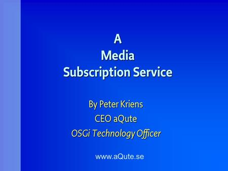 A Media Subscription Service By Peter Kriens CEO aQute OSGi Technology Officer www.aQute.se.