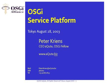 ©2003 aQute, All Rights Reserved Tokyo, August 2003 : 1 OSGi Service Platform Tokyo August 28, 2003 Peter Kriens CEO aQute, OSGi Fellow www.aQute.biz.
