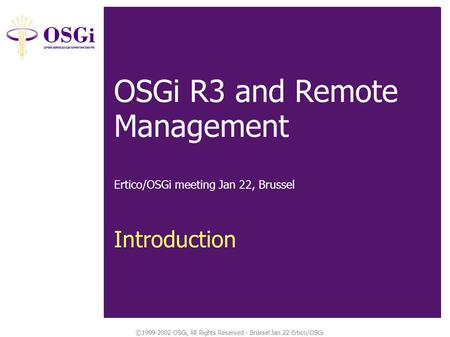 ©1999-2002 OSGi, All Rights Reserved - Brussel Jan 22 Ertico/OSGi Tech Spec Overview: Introduction OSGi R3 and Remote Management Ertico/OSGi meeting Jan.