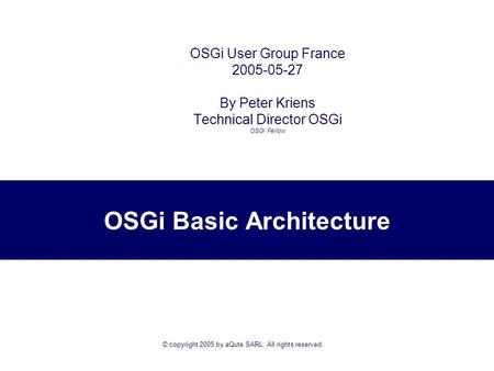 © copyright 2005 by aQute SARL All rights reserved. OSGi Basic Architecture OSGi User Group France 2005-05-27 By Peter Kriens Technical Director OSGi.