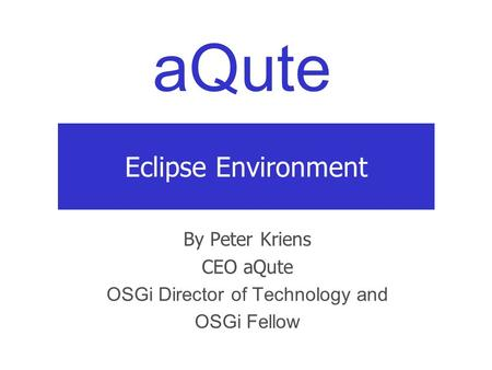 AQute Eclipse Environment By Peter Kriens CEO aQute OSGi Director of Technology and OSGi Fellow.