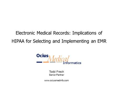 Electronic Medical Records: Implications of HIPAA for Selecting and Implementing an EMR Todd Frech Senior Partner www.ociusmedinfo.com.