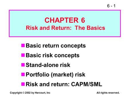 6 - 1 Copyright © 2002 by Harcourt, Inc All rights reserved. CHAPTER 6 Risk and Return: The Basics Basic return concepts Basic risk concepts Stand-alone.