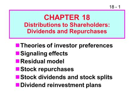 18 - 1 CHAPTER 18 Distributions to Shareholders: Dividends and Repurchases Theories of investor preferences Signaling effects Residual model Stock repurchases.