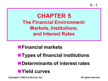 5 - 1 Copyright © 2002 by Harcourt, Inc. All rights reserved. CHAPTER 5 The Financial Environment: Markets, Institutions, and Interest Rates Financial.