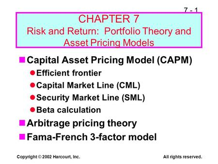 7 - 1 Copyright © 2002 Harcourt, Inc.All rights reserved. CHAPTER 7 Risk and Return: Portfolio Theory and Asset Pricing Models Capital Asset Pricing Model.