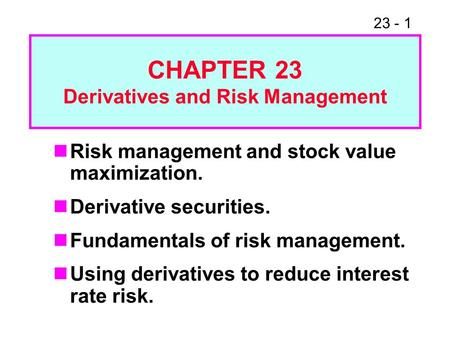 23 - 1 Risk management and stock value maximization. Derivative securities. Fundamentals of risk management. Using derivatives to reduce interest rate.