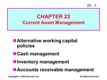 22 - 1 Copyright © 2002 Harcourt, Inc.All rights reserved. CHAPTER 22 Current Asset Management Alternative working capital policies Cash management Inventory.