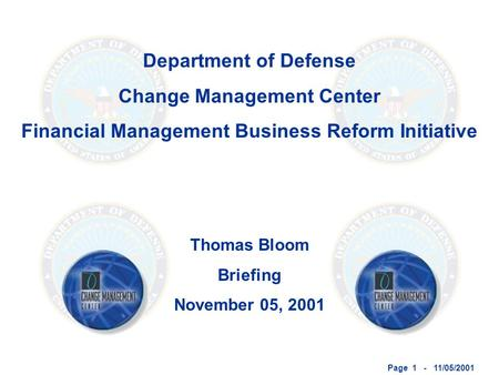 Page 1 - 11/05/2001 Department of Defense Change Management Center Financial Management Business Reform Initiative Thomas Bloom Briefing November 05, 2001.