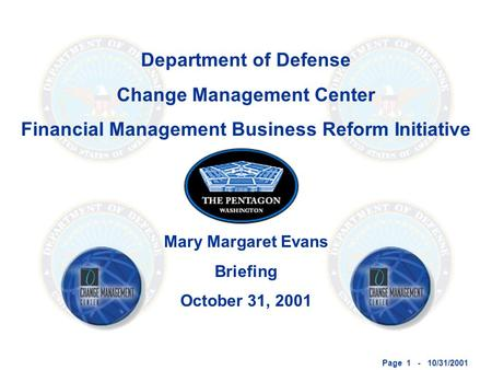 Page 1 - 10/31/2001 Department of Defense Change Management Center Financial Management Business Reform Initiative Mary Margaret Evans Briefing October.