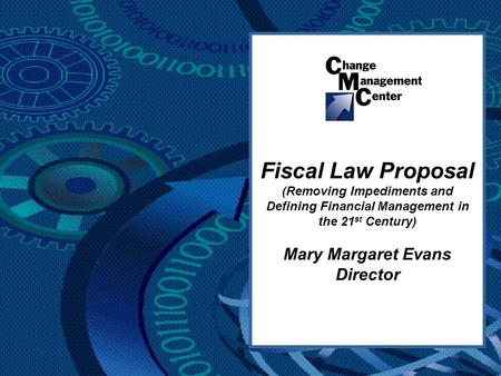 Fiscal Law Proposal (Removing Impediments and Defining Financial Management in the 21 st Century) Mary Margaret Evans Director.