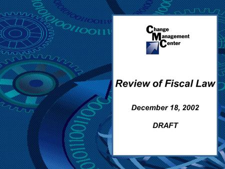 Review of Fiscal Law December 18, 2002 DRAFT. Change Management Center 2 DRAFT Overview Purpose & Objective Challenges Assertions Partnership Basic Approach.