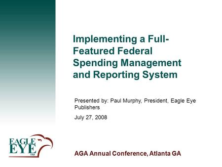 AGA Annual Conference, Atlanta GA Implementing a Full- Featured Federal Spending Management and Reporting System Presented by: Paul Murphy, President,