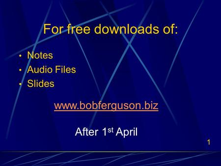 1 For free downloads of: Notes Audio Files Slides www.bobferguson.biz After 1 st April.
