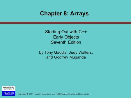Copyright © 2011 Pearson Education, Inc. Publishing as Pearson Addison-Wesley Chapter 8: Arrays Starting Out with C++ Early Objects Seventh Edition by.