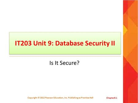 IT203 Unit 9: Database Security II Is It Secure? Copyright © 2012 Pearson Education, Inc. Publishing as Prentice HallChapter8.1.