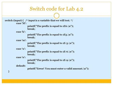Switch code for Lab 4.2 switch (input) { /* input is a variable that we will test. */ case 'M': printf(The prefix is equal to 1E6.\n); break; case 'k':