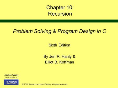 © 2010 Pearson Addison-Wesley. All rights reserved. Addison Wesley is an imprint of Chapter 10: Recursion Problem Solving & Program Design in C Sixth Edition.