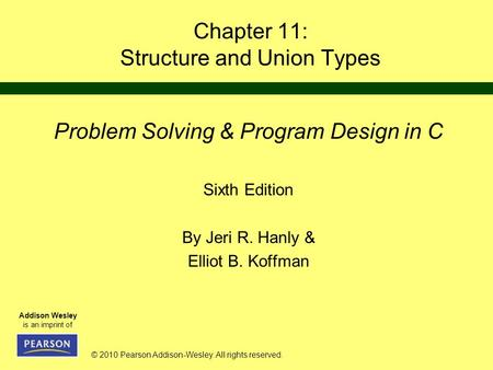 © 2010 Pearson Addison-Wesley. All rights reserved. Addison Wesley is an imprint of Chapter 11: Structure and Union Types Problem Solving & Program Design.