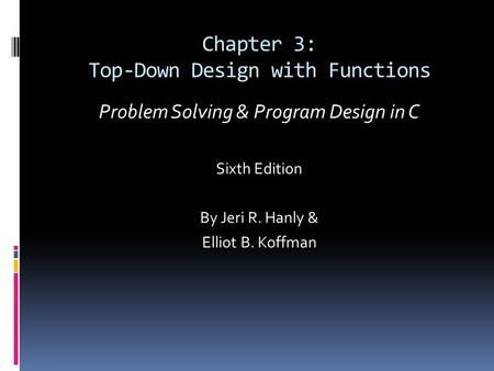 Chapter 3: Top-Down Design with Functions Problem Solving & Program Design in C Sixth Edition By Jeri R. Hanly & Elliot B. Koffman.