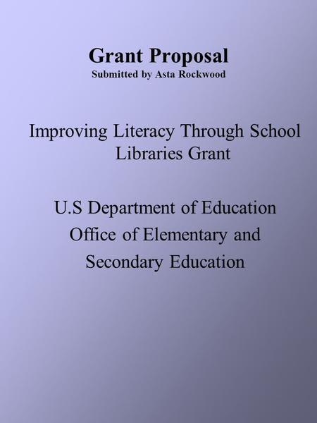 Grant Proposal Submitted by Asta Rockwood Improving Literacy Through School Libraries Grant U.S Department of Education Office of Elementary and Secondary.